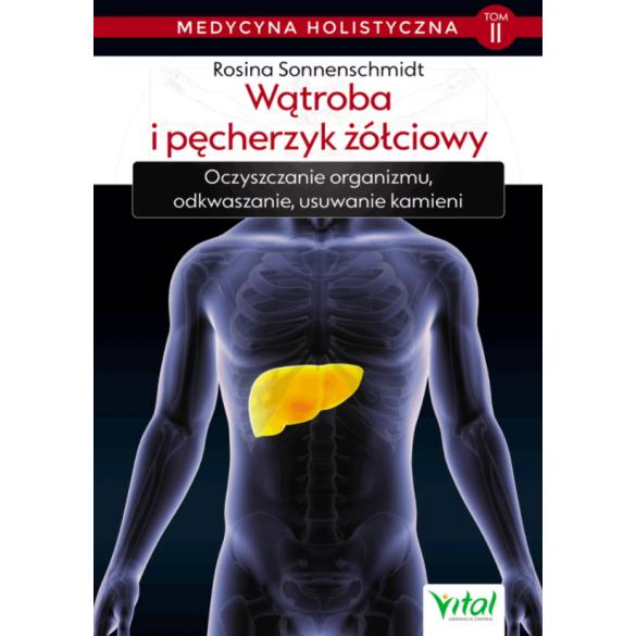 Wątroba i pęcherzyk żółciowy – medycyna holistyczna. Tom II. Oczyszczanie organizmu, odkwaszanie, usuwanie kamieni