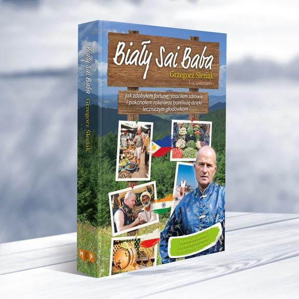 Biały Sai Baba - Jak zdobyłem fortunę, straciłem zdrowie i pokonałem raka oraz boreliozę dzięki leczniczym głodówkom